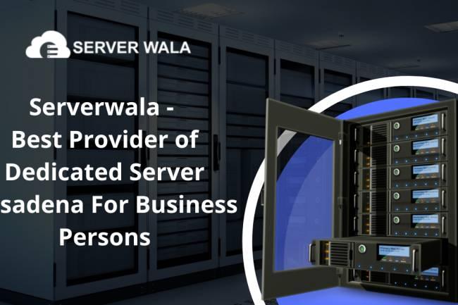 Serverwala - Best Provider of Dedicated Server Pasadena For Business Persons