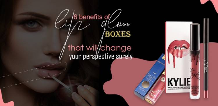 6 Benefits of Lip Gloss Boxes that will Change your Perspective Surely