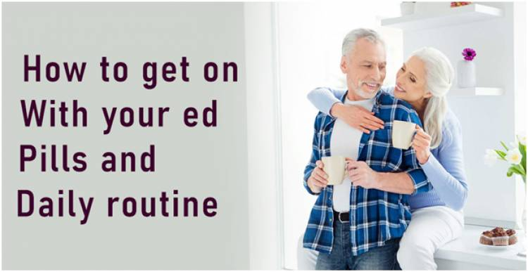 How To Get On With Your ED Pills And Daily Routine